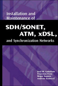 Installation and Maintenance of SDH/SONET, ATM, xDSL, and Synchronization Networks - Jose M. Caballero
