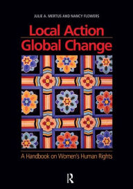 Local Action/Global Change: A Handbook on Women's Human Rights - Julie A. Mertus
