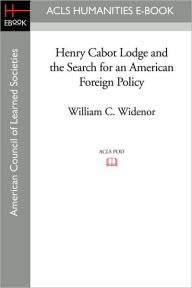Henry Cabot Lodge And The Search For An American Foreign Policy - William C. Widenor