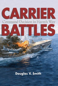 Carrier Battles: Command Decision in Harm's Way - Douglas V. Smith