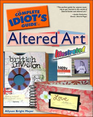 The Complete Idiot's Guide to Altered Art, Illustrated - Allyson Bright Meyer