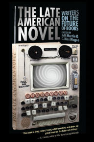 The Late American Novel: Writers on the Future of Books - Jeff Martin