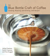 The Blue Bottle Craft of Coffee: Growing, Roasting, and Drinking, with Recipes - James Freeman