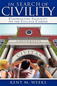In Search of Civility: Confronting Incivility on the College Campus - Kent M. Weeks