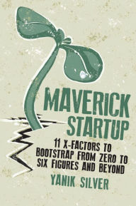 Maverick Startup: 11 X-Factors to Bootstrap From Zero to Six Figures and Beyond - Yanik Silver