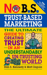 No B.S. Trust Based Marketing: The Ultimate Guide to Creating Trust in an Understandibly Un-trusting World - Matt Zagula