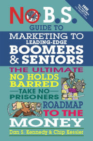 No B.S. Guide to Marketing to Leading Edge Boomers & Seniors: The Ultimate No Holds Barred Take No Prisoners Roadmap to the Money - Dan S. Kennedy