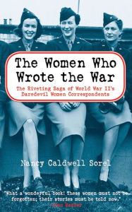 The Women Who Wrote the War: The Compelling Story of the Path-breaking Women War Correspondents of World War II - Nancy Caldwell Sorel