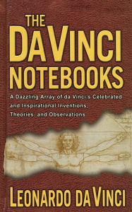 The Da Vinci Notebooks: A Dazzling Array of da Vinci's Celebrated and Inspirational Inventions, Theories, and Observations - Emma Dickens