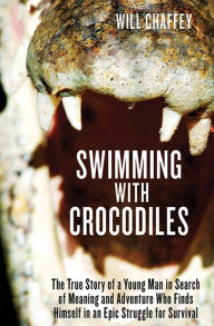Swimming with Crocodiles: The True Story of a Young Man in Search of Meaning and Adventure Who Finds Himself in an Epic Struggle for Survival - Will Chaffey
