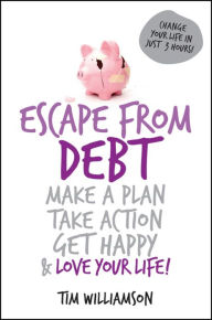 Escape From Debt: Make a Plan, Take Action, Get Happy and Love Your Life - Tim Williamson