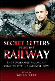 Secret Letters from the Railway: The Remarkable Record of Charles Steel - a Japanese POW - Charles Steel