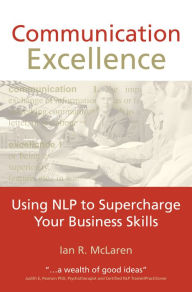 Communication Excellence: Using NLP to supercharge your business skills - Ian R. McLaren