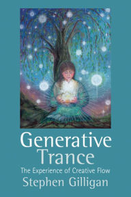 Generative Trance: The experience of Creative Flow - Stephen Gilligan