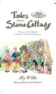Tales From A Stone Cottage: Hilarious Stories Of Village Life As Featured In Country Living Magazine - ALY WILKS