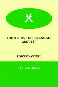 The Boston Terrier And All About It - Edward Axtell
