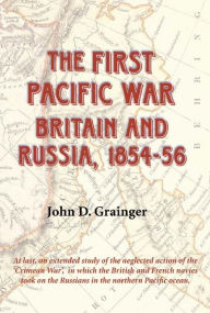 The First Pacific War - Britain and Russia, 1854-56 - John D. Grainger