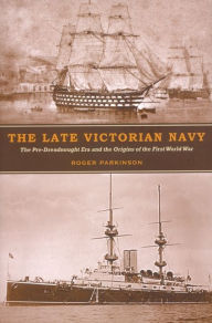 The Late Victorian Navy: The Pre-Dreadnought Era and the Origins of the First World War - Roger Parkinson