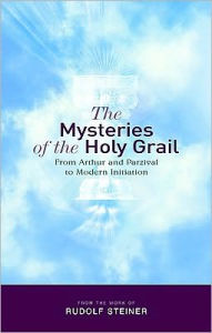 The Mysteries of the Holy Grail: From Arthur and Parzival to Modern Initiation - Rudolf Steiner