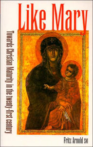 Like Mary: Towards Christian Maturity in the Twenty-First Century - Fritz Arnold