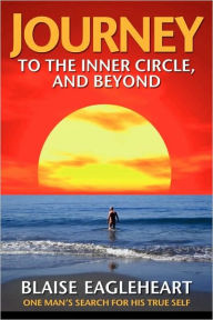 Journey to the Inner Circle, and Beyond: One Man's Search for His True Self - Blaise Eagleheart