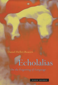 Echolalias: On the Forgetting of Language - Daniel Heller-Roazen