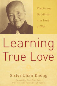 Learning True Love: Practicing Buddhism in a Time of War - Chan Khong
