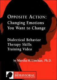Opposite Action: Changing Emotions You Want to Change - Marsha M. Linehan