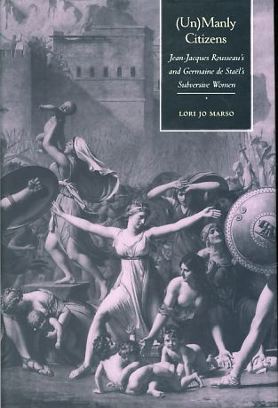 (Un)Manly Citizens. Jean-Jacques Rousseau's and Germaine de Stael's Subversive Women. - Marso, Lori Jo