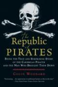 The Republic of Pirates: Being the True and Surprising Story of the Caribbean Pirates and the Man Who Brought Them Down