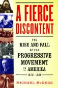 A Fierce Discontent: The Rise and Fall of the Progressive Movement in America, 1870-1920