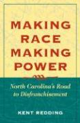 Making Race, Making Power: North Carolina's Road to Disfranchisement - Redding, Kent