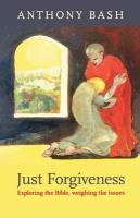 Just Forgiveness - Exploring the Bible, Weighing the Issues - Bash, Anthony