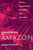 Underdeveloping the Amazon Underdeveloping the Amazon Underdeveloping the Amazon: Extraction, Unequal Exchange, and the Failure of the Modern Extracti