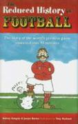 The Reduced History of Football: The Story of the World's Greatest Game Freshly Squeezed into 90 Minutes
