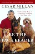 Be the Pack Leader: Use Cesar's Way to Transform Your Dog... and Your Life