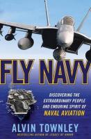 Fly Navy: Discovering the Extraordinary People and Enduring Spirit of Naval Aviation