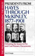 Presidents from Hayes Through McKinley, 1877-1901: Debating the Issues in Pro and Con Primary Documents