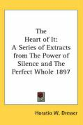 The Heart of It: A Series of Extracts from the Power of Silence and the Perfect Whole 1897 - Dresser, Horatio W.