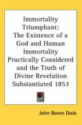Immortality Triumphant: The Existence of a God and Human Immortality Practically Considered and the Truth of Divine Revelation Substantiated 1 - Dods, John Bovee