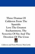 Three Dramas of Calderon from the Spanish: Love the Greatest Enchantment, the Sorceries of Sin and the Devotion of the Cross