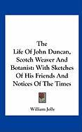 The Life of John Duncan, Scotch Weaver and Botanist: With Sketches of His Friends and Notices of the Times - Jolly, William