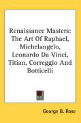 Renaissance Masters: The Art of Raphael, Michelangelo, Leonardo Da Vinci, Titian, Correggio and Botticelli