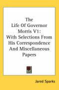 The Life of Governor Morris V1: With Selections from His Correspondence and Miscellaneous Papers - Sparks, Jared