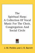 The Spiritual Harp: A Collection of Vocal Music for the Choir, Congregation and Social Circle - Peebles, J. M.; Barrett, J. O.