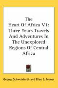 The Heart of Africa V1: Three Years Travels and Adventures in the Unexplored Regions of Central Africa