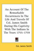 An Account of the Remarkable Occurrences in the Life and Travels of Col. James Smith During His Captivity with the Indians in the Years 1755-1759 - Smith, James; Smith, James; Smith, James