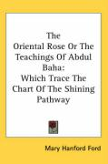 The Oriental Rose or the Teachings of Abdul Baha: Which Trace the Chart of the Shining Pathway