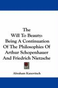 The Will to Beauty: Being a Continuation of the Philosophies of Arthur Schopenhauer and Friedrich Nietzsche - Kanovitsch, Abraham
