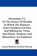 Deontology V2: Or the Science of Morality in Which the Harmony and Coincidence of Duty and Self-Interest, Virtue and Felicity, Pruden
